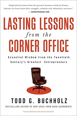 Lasting Lessons from the Corner Office: Essential Wisdom from the Twentieth Century's Greatest Entrepreneurs - Buchholz, Todd G