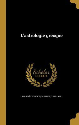 L'Astrologie Grecque - Bouche-LeClercq, Auguste 1842-1923 (Creator)