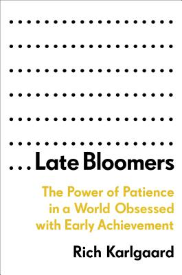 Late Bloomers: The Power of Patience in a World Obsessed with Early Achievement - Karlgaard, Rich