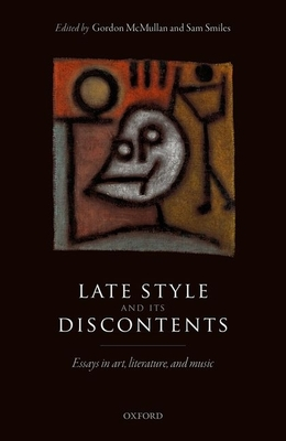 Late Style and its Discontents: Essays in art, literature, and music - McMullan, Gordon (Editor), and Smiles, Sam (Editor)