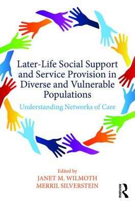 Later-Life Social Support and Service Provision in Diverse and Vulnerable Populations: Understanding Networks of Care - Wilmoth, Janet M. (Editor), and Silverstein, Merril D. (Editor)