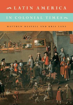 Latin America in Colonial Times - Restall, Matthew, and Lane, Kris