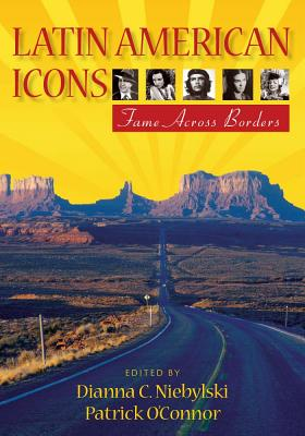Latin American Icons: Fame Across Borders - Niebylski, Dianna C (Editor), and O'Connor, Patrick, MD (Editor)