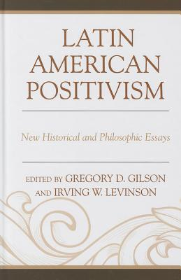 Latin American Positivism: New Historical and Philosophic Essays - Gilson, Greg (Editor), and Levinson, Irving (Editor)