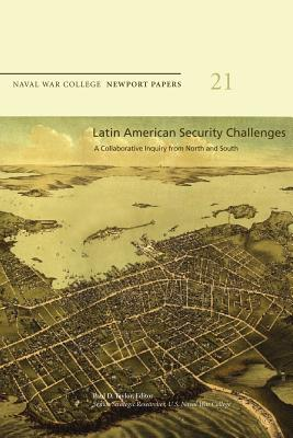 Latin American Security Challenges: A Collaborative Inquiry from North and South: Naval War College Newport Papers 21 - Taylor, Paul D, Dr. (Editor), and Press, Naval War College