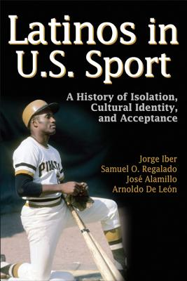 Latinos in U.S Sport: A History of Isolation, Cultural Identity, and Acceptance - Iber, Jorge