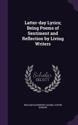Latter-Day Lyrics; Being Poems of Sentiment and Reflection by Living Writers - Adams, William Davenport, and Dobson, Austin