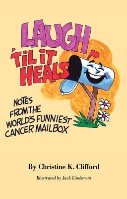 LAUGH 'TIL IT HEALS: NOTES FROM THE WORLD'S FUNNIEST CANCER MAILBOX - Clifford, Christine K.