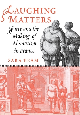 Laughing Matters: Farce and the Making of Absolutism in France - Beam, Sara