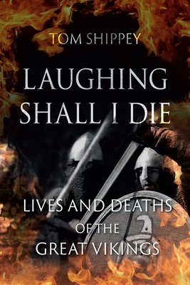Laughing Shall I Die: Lives and Deaths of the Great Vikings - Shippey, Tom