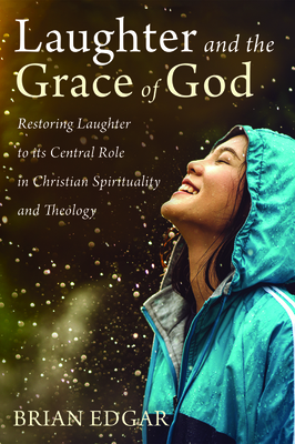 Laughter and the Grace of God: Restoring Laughter to its Central Role in Christian Spirituality and Theology - Edgar, Brian