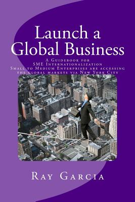 Launch a Global Business: A Guidebook for Sme Internationalization - Small to Medium Enterprises Are Accessing the Global Markets Via New York City - Garcia, Ray