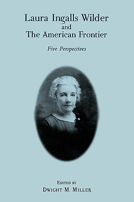 Laura Ingalls Wilder and the American Frontier: Five Perspectives - Miller, Dwight M (Editor), and Jameson, Elizabeth (Contributions by), and Miller, John E (Contributions by)