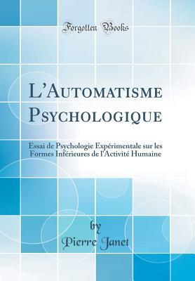 L'Automatisme Psychologique: Essai de Psychologie Experimentale Sur Les Formes Inferieures de L'Activite Humaine - Janet, Pierre