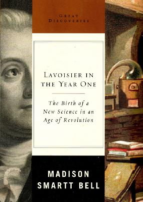 Lavoisier in the Year One: The Birth of a New Science in an Age of Revolution - Bell, Madison Smartt