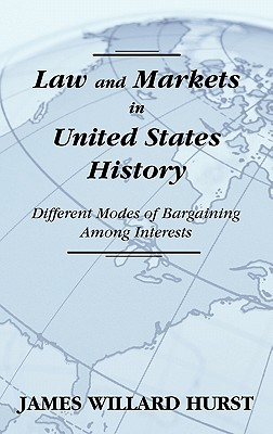 Law and Markets in United States History: Different Modes of Bargaining Among Interests. - Hurst, James Willard
