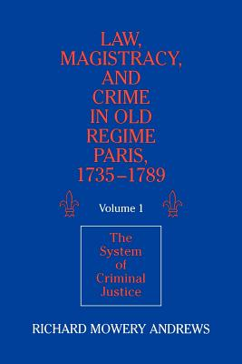 Law, Magistracy, and Crime in Old Regime Paris, 1735 1789: Volume 1, the System of Criminal Justice - Andrews, Richard Mowery