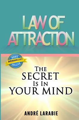 Law Of Attraction: The Secret Is In Your Mind - Larabie, Andre, Dr.