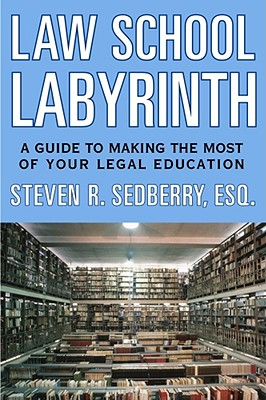 Law School Labyrinth: A Guide to Making the Most of Your Legal Education - Sedberry, Steven R