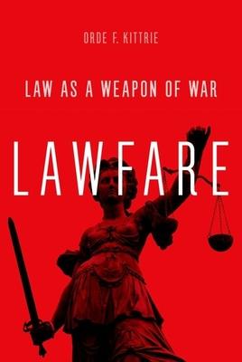 Lawfare: Law as a Weapon of War - Kittrie, Orde F
