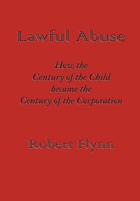 Lawful Abuse: How the Century of the Child Became the Century of the Corporation - Flynn, Robert
