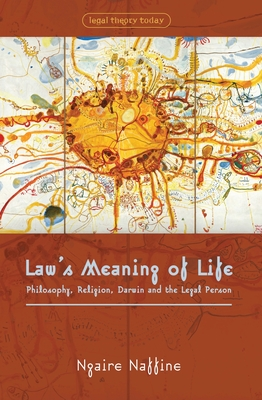 Law's Meaning of Life: Philosophy, Religion, Darwin and the Legal Person - Naffine, Ngaire