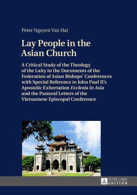 """Lay People in the Asian Church: A Critical Study of the Theology of the Laity in the Documents of the Federation of Asian Bishops' Conferences with Special Reference to John Paul II's Apostolic Exhortation """"Ecclesia in Asia"""" and the Pastoral Letters of... - Hai, Peter Nguyen van"""