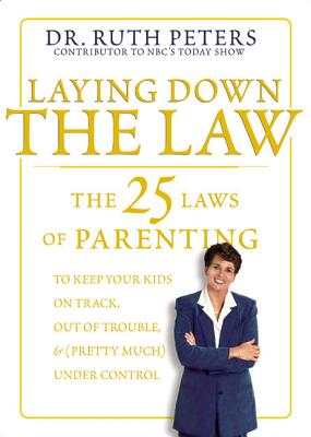Laying Down the Law: The 25 Laws of Parenting to Keep Your Kids on Track, Out of Trouble, and (Pretty Much) Under Control - Peters, Ruth, Dr.