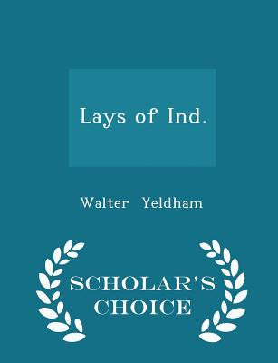 Lays of Ind. - Scholar's Choice Edition - Yeldham, Walter