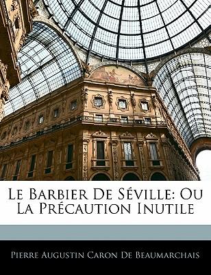 Le Barbier de Seville: Ou La Precaution Inutile - De Beaumarchais, Pierre Augustin Caron