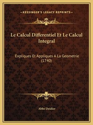 Le Calcul Differentiel Et Le Calcul Integral: Expliques Et Appliques a la Geometrie (1740) - Deidier, Abbe