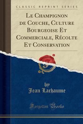 Le Champignon de Couche, Culture Bourgeoise Et Commerciale, Recolte Et Conservation (Classic Reprint) - Lachaume, Jean