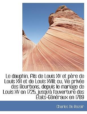 Le Dauphin, Fils de Louis XV Et P Re de Louis XVI Et de Louis XVIII; Ou, Vie Priv E Des Bourbons, de - Du Rozoir, Charles