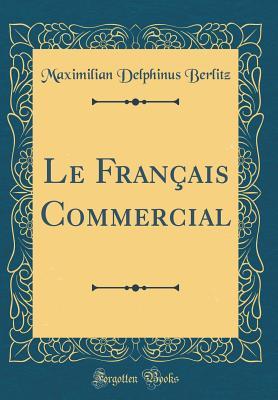 Le Fran?ais Commercial (Classic Reprint) - Berlitz, Maximilian Delphinus
