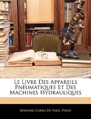 Le Livre Des Appareils Pneumatiques Et Des Machines Hydrauliques - De Vaux, Bernard Carra, Baron, and Philo, Bernard Carra