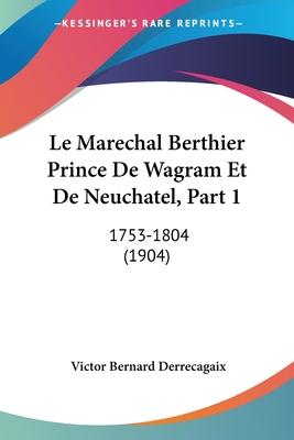 Le Marechal Berthier Prince de Wagram Et de Neuchatel, Part 1: 1753-1804 (1904) - Derrecagaix, Victor Bernard