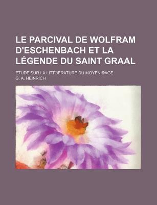 Le Parcival de Wolfram D'Eschenbach Et La Legende Du Saint Graal: Etude Sur La Litterature Du Moyen Age - Heinrich, Guillaume Alfred