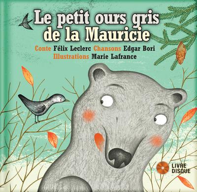 Le Petit Ours Gris de La Mauricie - Leclerc, Felix, and Lafrance, Marie (Illustrator)