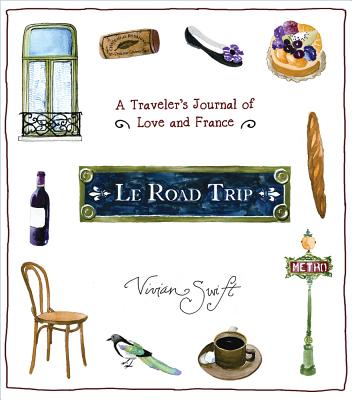 Le Road Trip: A Traveler's Journal of Love and France - Swift, Vivian