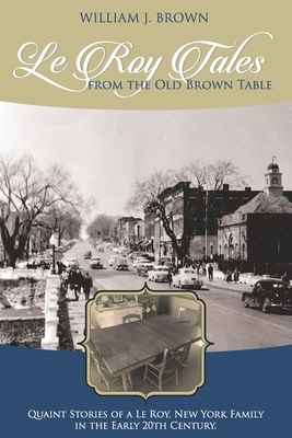 Le Roy Tales From the Old Brown Table: Quaint Stories of a Le Roy New York Family In the Early 20th Century - Brown, William J