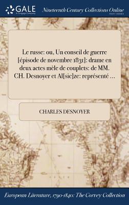 Le Russe: Ou, Un Conseil de Guerre [Episode de Novembre 1831]: Drame En Deux Actes Mele de Couplets: de MM. Ch. Desnoyer et al[Sic]ze: Represente ... - Desnoyer, Charles