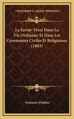 Le Savoir-Vivre Dans La Vie Ordinaire Et Dans Les Ceremonies Civiles Et Religieuses (1883) - Dufaux, Ermance