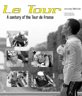 Le Tour: A Century of the Tour de France - Whittle, Jeremy, and LeMond, Greg (Foreword by)