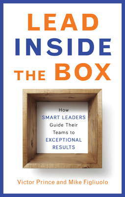 Lead Inside the Box: How Smart Leaders Guide Their Teams to Exceptional Results - Prince, Victor, and Figliuolo, Mike