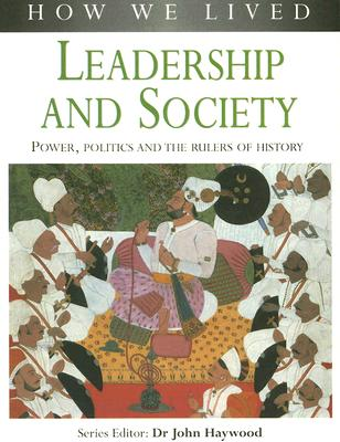 Leadership and Society: Power, Politics and the Rulers of History - Haywood, John, Dr. (Editor)