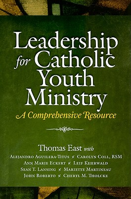 Leadership for Catholic Youth Ministry: A Comprehensive Resource - East, Thomas