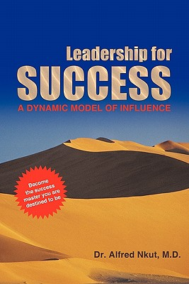 Leadership for Success: A Dynamic Model of Influence - Nkut, Alfred, Dr.