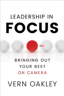 Leadership in Focus: Bringing Out Your Best on Camera - Oakley, Vern