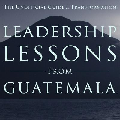 Leadership Lessons from Guatemala: The Unofficial Guide to Transformation - Leigh, Barbara, and Rich, David B, and Rager, Michael