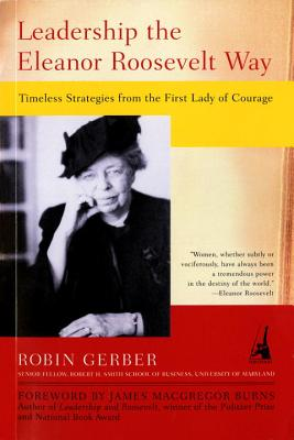 Leadership the Eleanor Roosevelt Way: Timeless Strategies from the First Lady of Courage - Gerber, Robin